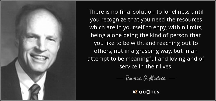 There is no final solution to loneliness until you recognize that you need the resources which are in yourself to enpy, within limits, being alone being the kind of person that you like to be with, and reaching out to others, not in a grasping way, but in an attempt to be meaningful and loving and of service in their lives. - Truman G. Madsen