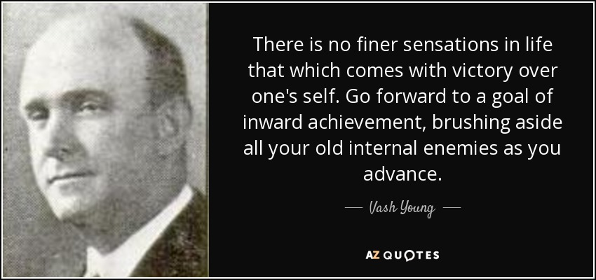 There is no finer sensations in life that which comes with victory over one's self. Go forward to a goal of inward achievement, brushing aside all your old internal enemies as you advance. - Vash Young