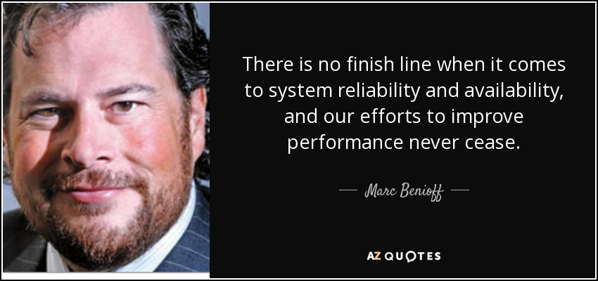 There is no finish line when it comes to system reliability and availability, and our efforts to improve performance never cease. - Marc Benioff