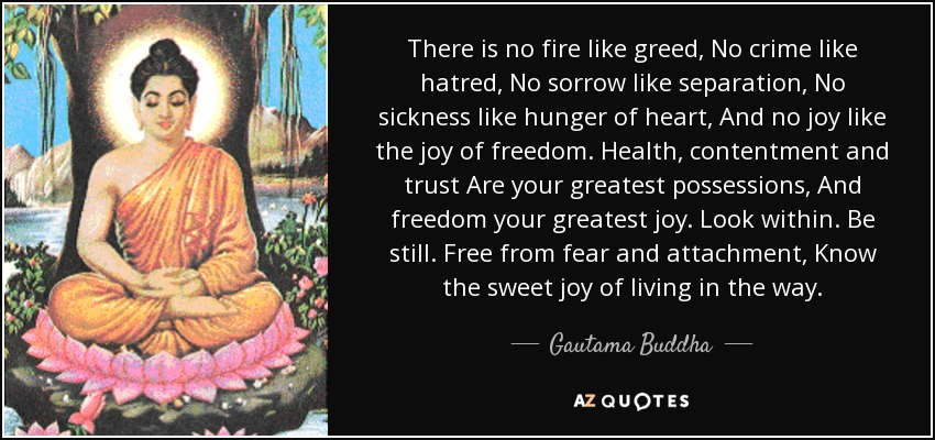 There is no fire like greed, No crime like hatred, No sorrow like separation, No sickness like hunger of heart, And no joy like the joy of freedom. Health, contentment and trust Are your greatest possessions, And freedom your greatest joy. Look within. Be still. Free from fear and attachment, Know the sweet joy of living in the way. - Gautama Buddha