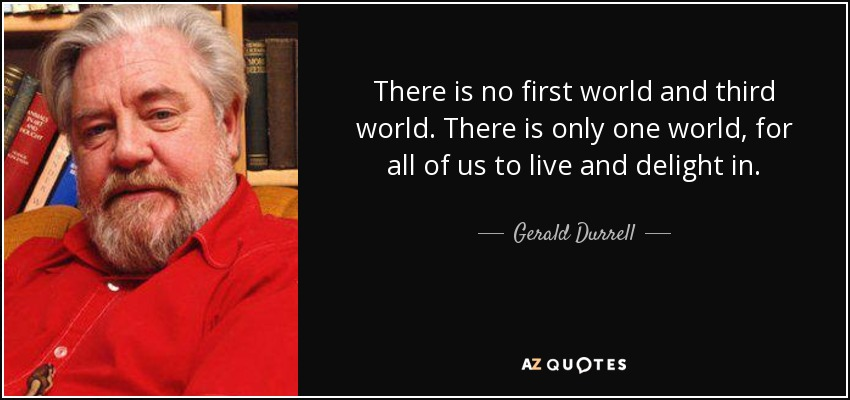 There is no first world and third world. There is only one world, for all of us to live and delight in. - Gerald Durrell