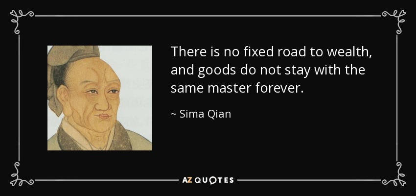 There is no fixed road to wealth, and goods do not stay with the same master forever. - Sima Qian