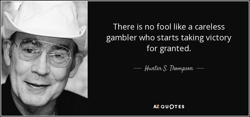 There is no fool like a careless gambler who starts taking victory for granted. - Hunter S. Thompson