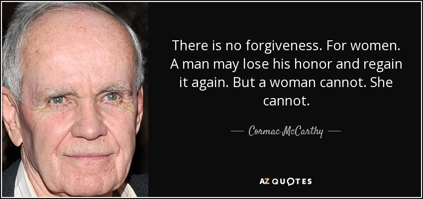 There is no forgiveness. For women. A man may lose his honor and regain it again. But a woman cannot. She cannot. - Cormac McCarthy