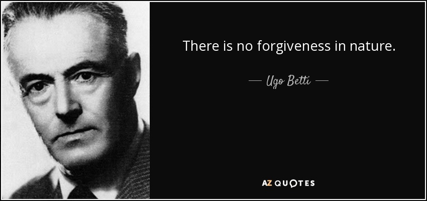 There is no forgiveness in nature. - Ugo Betti