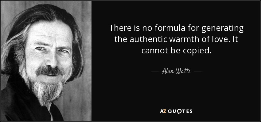 There is no formula for generating the authentic warmth of love. It cannot be copied. - Alan Watts