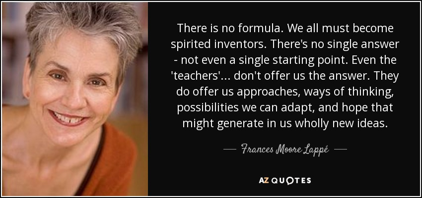 There is no formula. We all must become spirited inventors. There's no single answer - not even a single starting point. Even the 'teachers' ... don't offer us the answer. They do offer us approaches, ways of thinking, possibilities we can adapt, and hope that might generate in us wholly new ideas. - Frances Moore Lappé