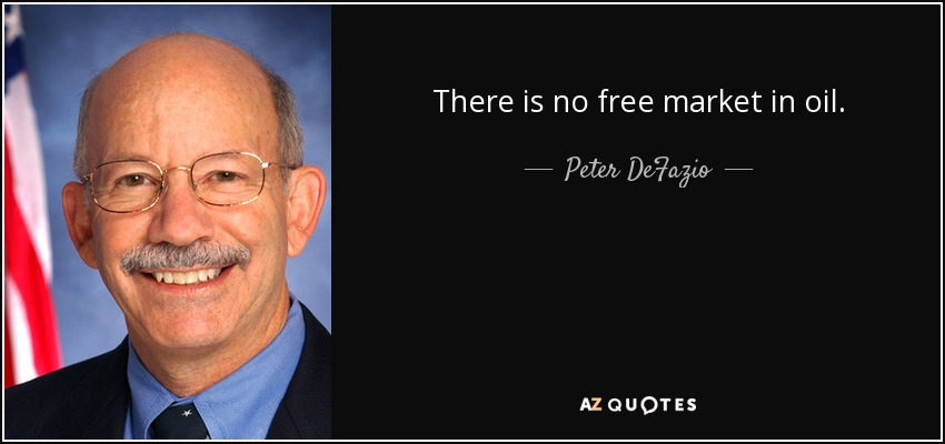 There is no free market in oil. - Peter DeFazio