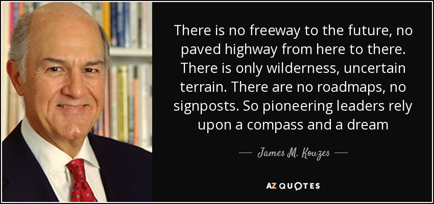 There is no freeway to the future, no paved highway from here to there. There is only wilderness, uncertain terrain. There are no roadmaps, no signposts. So pioneering leaders rely upon a compass and a dream - James M. Kouzes