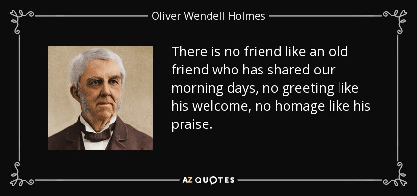 There is no friend like an old friend who has shared our morning days, no greeting like his welcome, no homage like his praise. - Oliver Wendell Holmes Sr.