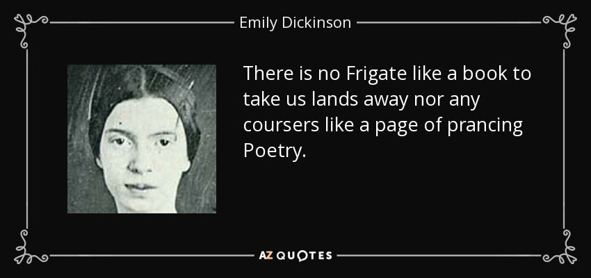 There is no Frigate like a book to take us lands away nor any coursers like a page of prancing Poetry. - Emily Dickinson