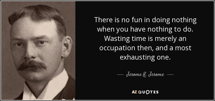 There is no fun in doing nothing when you have nothing to do. Wasting time is merely an occupation then, and a most exhausting one. - Jerome K. Jerome