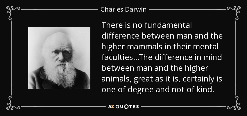 There is no fundamental difference between man and the higher mammals in their mental faculties...The difference in mind between man and the higher animals, great as it is, certainly is one of degree and not of kind. - Charles Darwin