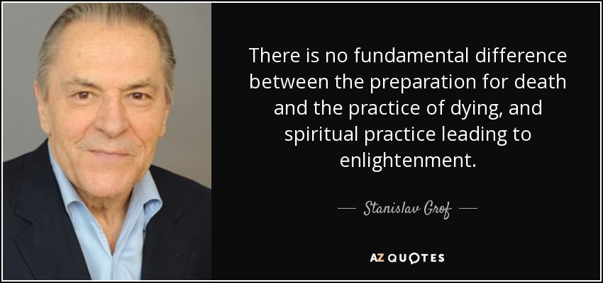 There is no fundamental difference between the preparation for death and the practice of dying, and spiritual practice leading to enlightenment. - Stanislav Grof