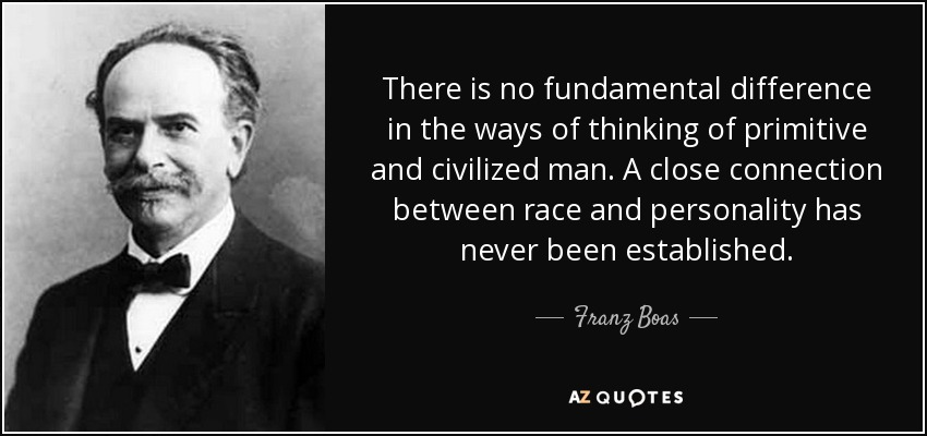 There is no fundamental difference in the ways of thinking of primitive and civilized man. A close connection between race and personality has never been established. - Franz Boas