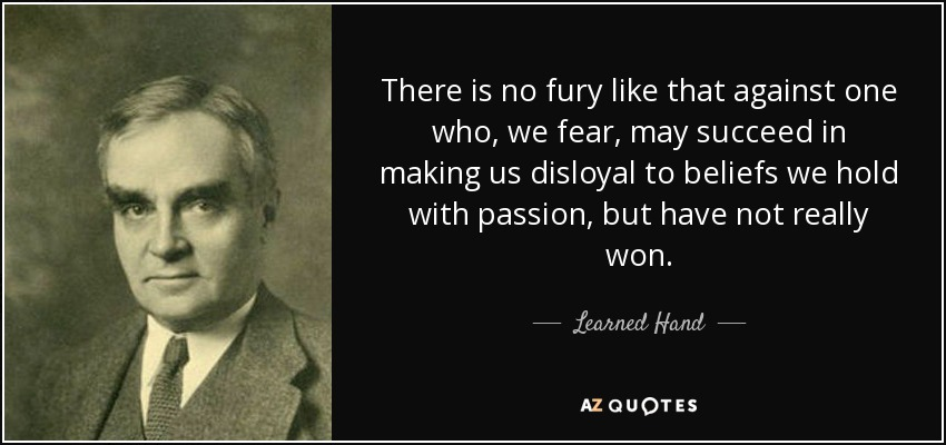 There is no fury like that against one who, we fear, may succeed in making us disloyal to beliefs we hold with passion, but have not really won. - Learned Hand