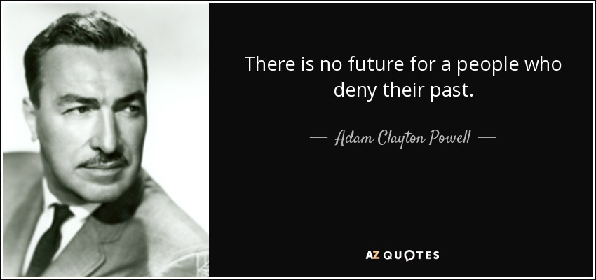There is no future for a people who deny their past. - Adam Clayton Powell, Jr.
