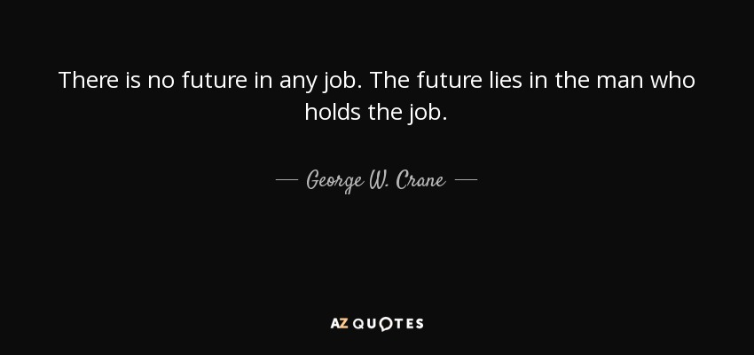 There is no future in any job. The future lies in the man who holds the job. - George W. Crane