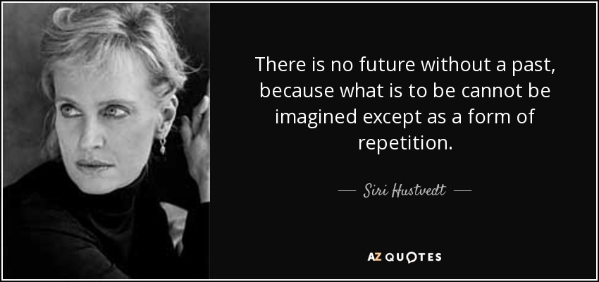 There is no future without a past, because what is to be cannot be imagined except as a form of repetition. - Siri Hustvedt