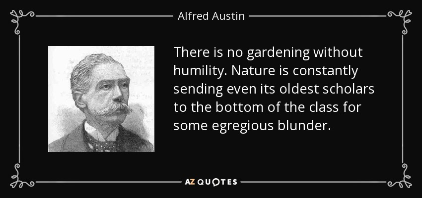 There is no gardening without humility. Nature is constantly sending even its oldest scholars to the bottom of the class for some egregious blunder. - Alfred Austin