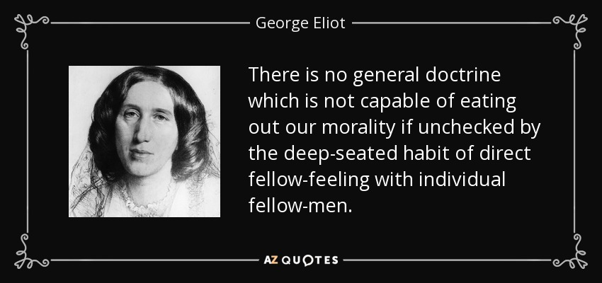 There is no general doctrine which is not capable of eating out our morality if unchecked by the deep-seated habit of direct fellow-feeling with individual fellow-men. - George Eliot