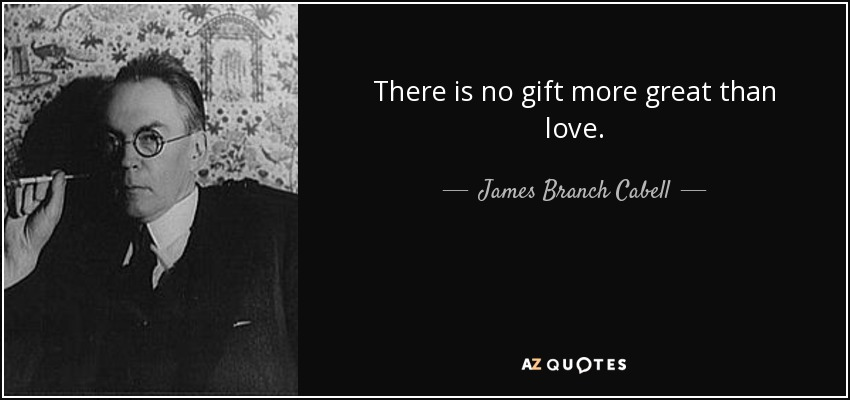 There is no gift more great than love. - James Branch Cabell