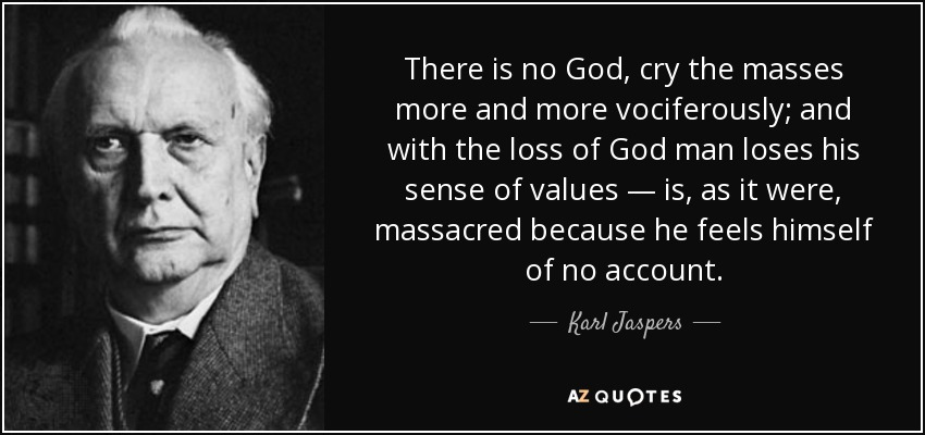 There is no God, cry the masses more and more vociferously; and with the loss of God man loses his sense of values — is, as it were, massacred because he feels himself of no account. - Karl Jaspers