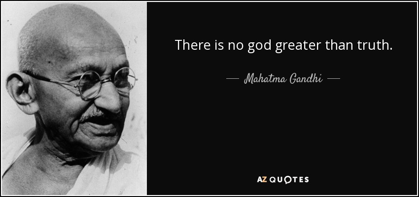 There is no god greater than truth. - Mahatma Gandhi