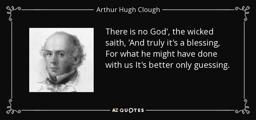 There is no God', the wicked saith, 'And truly it's a blessing, For what he might have done with us It's better only guessing. - Arthur Hugh Clough