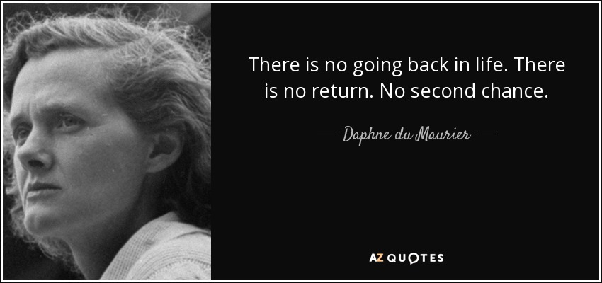 There is no going back in life. There is no return. No second chance. - Daphne du Maurier