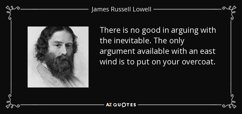 There is no good in arguing with the inevitable. The only argument available with an east wind is to put on your overcoat. - James Russell Lowell