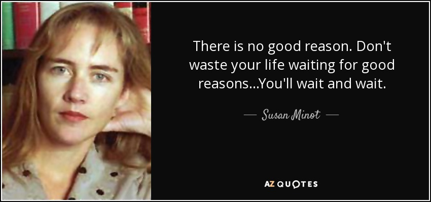 There is no good reason. Don't waste your life waiting for good reasons...You'll wait and wait. - Susan Minot