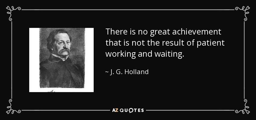 There is no great achievement that is not the result of patient working and waiting. - J. G. Holland