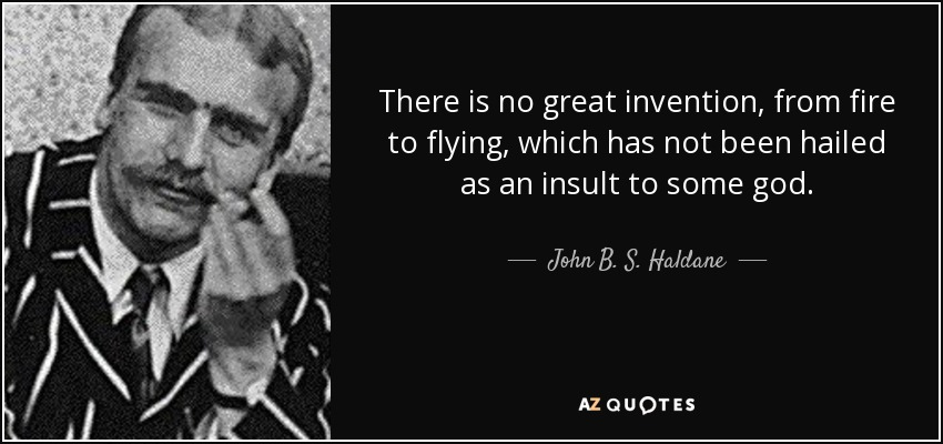 There is no great invention, from fire to flying, which has not been hailed as an insult to some god. - John B. S. Haldane
