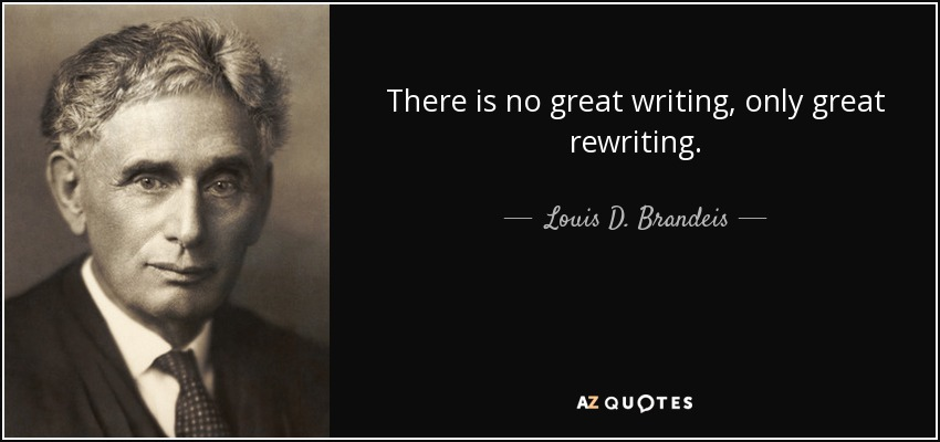 There is no great writing, only great rewriting. - Louis D. Brandeis