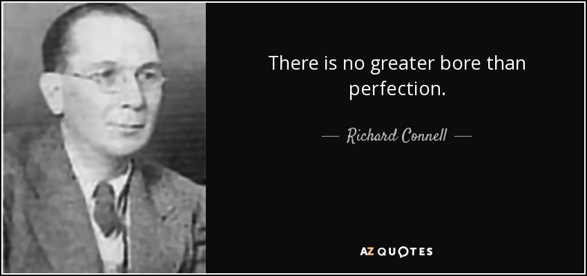 There is no greater bore than perfection. - Richard Connell
