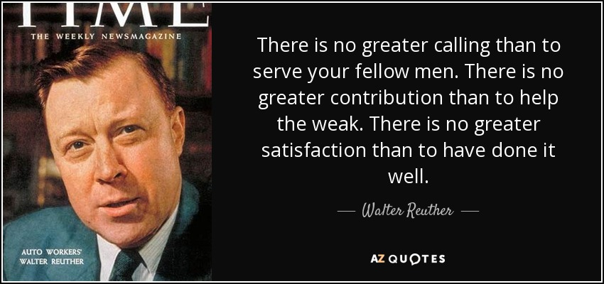 There is no greater calling than to serve your fellow men. There is no greater contribution than to help the weak. There is no greater satisfaction than to have done it well. - Walter Reuther