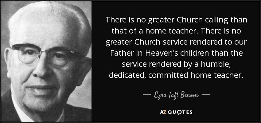There is no greater Church calling than that of a home teacher. There is no greater Church service rendered to our Father in Heaven's children than the service rendered by a humble, dedicated, committed home teacher. - Ezra Taft Benson