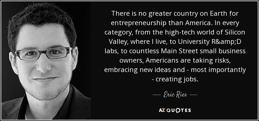 There is no greater country on Earth for entrepreneurship than America. In every category, from the high-tech world of Silicon Valley, where I live, to University R&D labs, to countless Main Street small business owners, Americans are taking risks, embracing new ideas and - most importantly - creating jobs. - Eric Ries