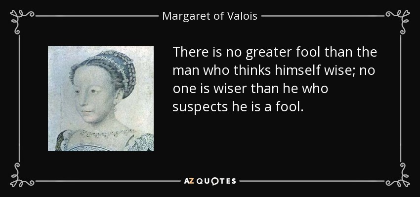 There is no greater fool than the man who thinks himself wise; no one is wiser than he who suspects he is a fool. - Margaret of Valois