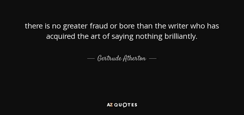 there is no greater fraud or bore than the writer who has acquired the art of saying nothing brilliantly. - Gertrude Atherton