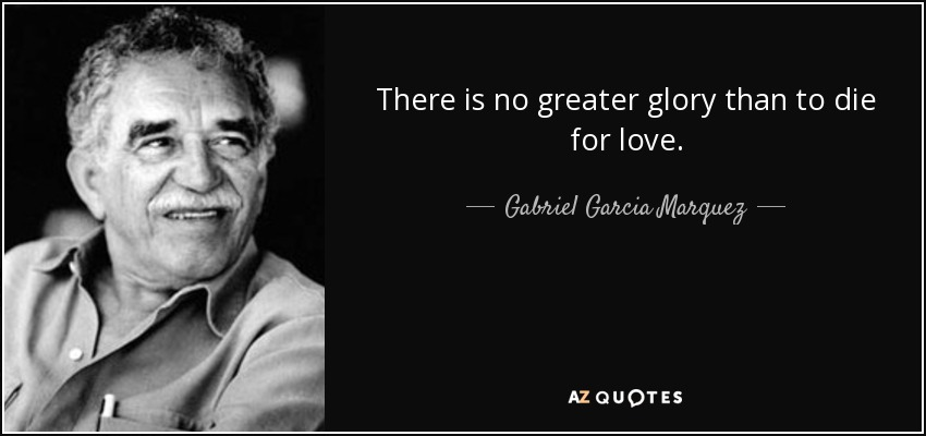 There is no greater glory than to die for love. - Gabriel Garcia Marquez