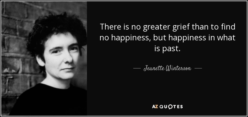 There is no greater grief than to find no happiness, but happiness in what is past. - Jeanette Winterson