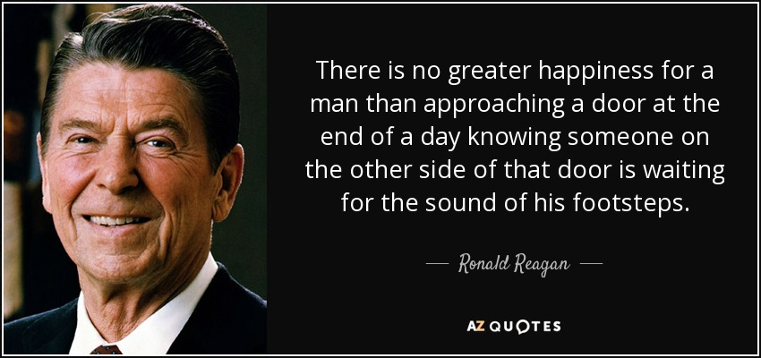 There is no greater happiness for a man than approaching a door at the end of a day knowing someone on the other side of that door is waiting for the sound of his footsteps. - Ronald Reagan