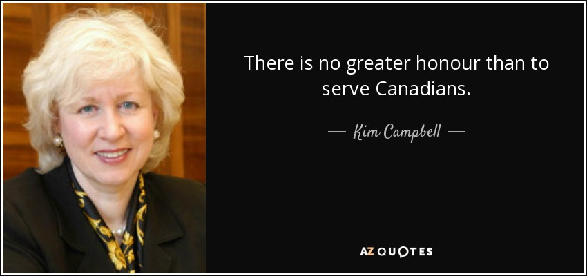 There is no greater honour than to serve Canadians. - Kim Campbell