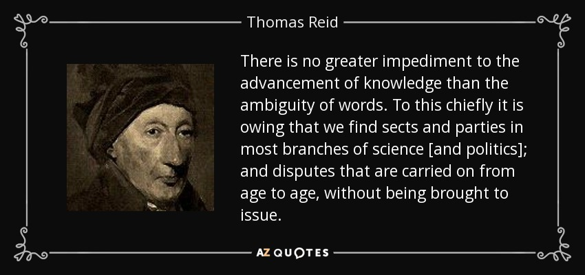 There is no greater impediment to the advancement of knowledge than the ambiguity of words. To this chiefly it is owing that we find sects and parties in most branches of science [and politics]; and disputes that are carried on from age to age, without being brought to issue. - Thomas Reid