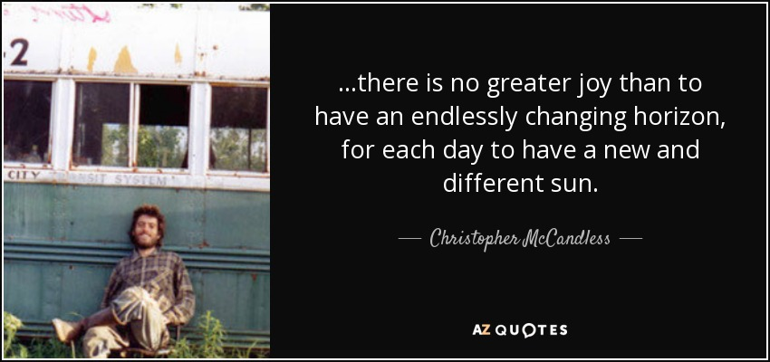 ...there is no greater joy than to have an endlessly changing horizon, for each day to have a new and different sun. - Christopher McCandless