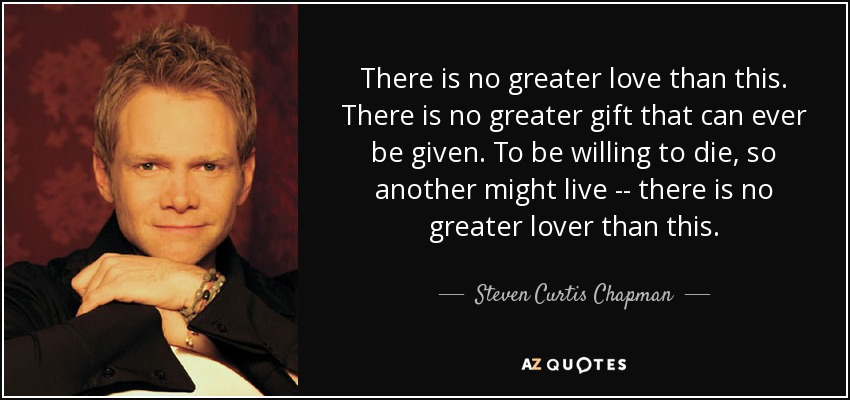 There is no greater love than this. There is no greater gift that can ever be given. To be willing to die, so another might live -- there is no greater lover than this. - Steven Curtis Chapman