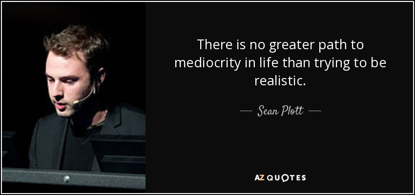There is no greater path to mediocrity in life than trying to be realistic. - Sean Plott