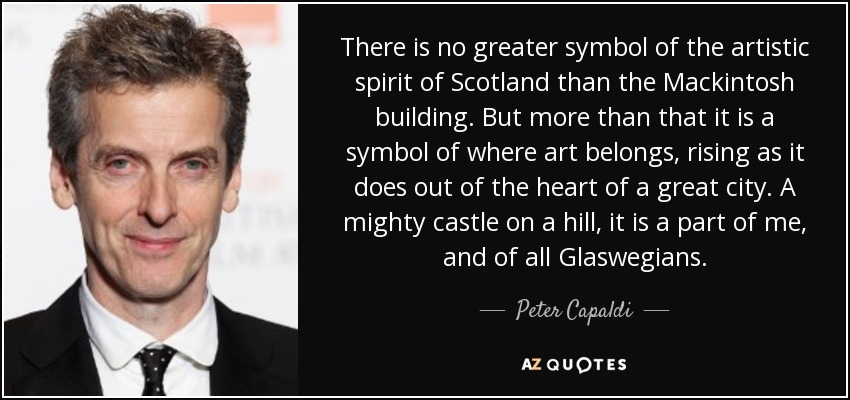 There is no greater symbol of the artistic spirit of Scotland than the Mackintosh building. But more than that it is a symbol of where art belongs, rising as it does out of the heart of a great city. A mighty castle on a hill, it is a part of me, and of all Glaswegians. - Peter Capaldi